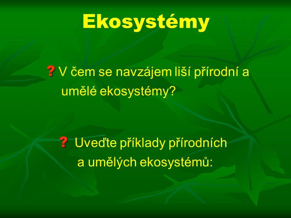 Ekosystémy .Uveďte příklady přírodních a umělých ekosystémů: .