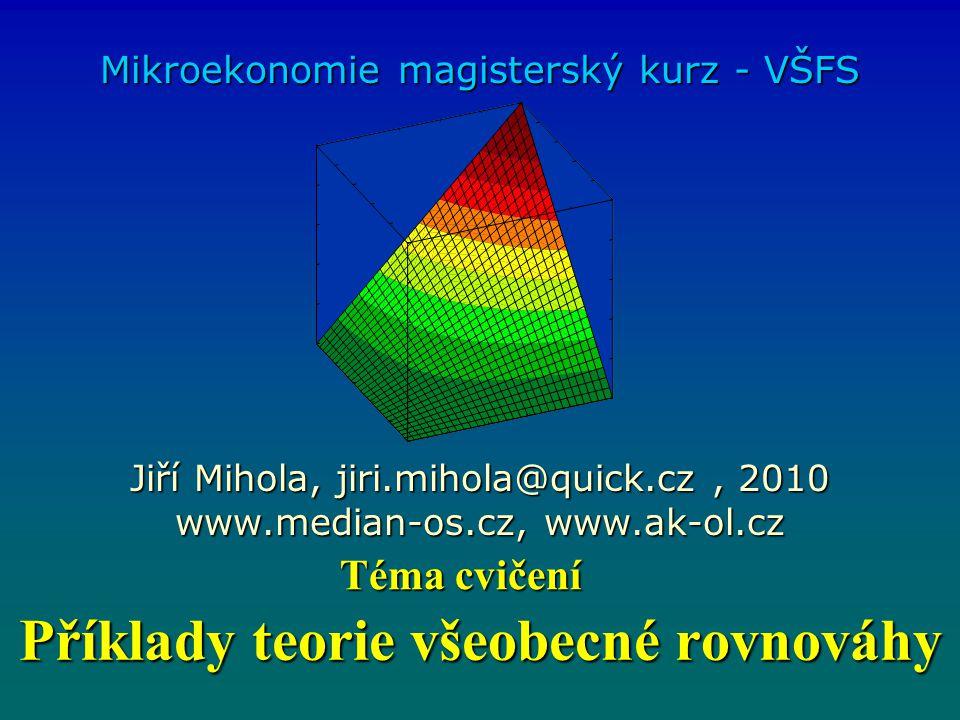 Příklady teorie všeobecné rovnováhy Mikroekonomie magisterský kurz - VŠFS Jiří Mihola, jiri.mihola@quick.cz, 2010 www.median-os.cz, www.ak-ol.cz Téma