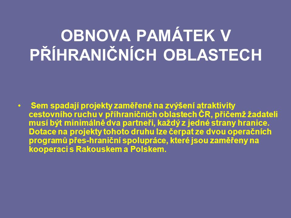 OBNOVA PAMÁTEK V PŘÍHRANIČNÍCH OBLASTECH Sem spadají projekty zaměřené na zvýšení atraktivity cestovního ruchu v příhraničních oblastech ČR, přičemž žadateli musí být minimálně dva partneři, každý z jedné strany hranice.