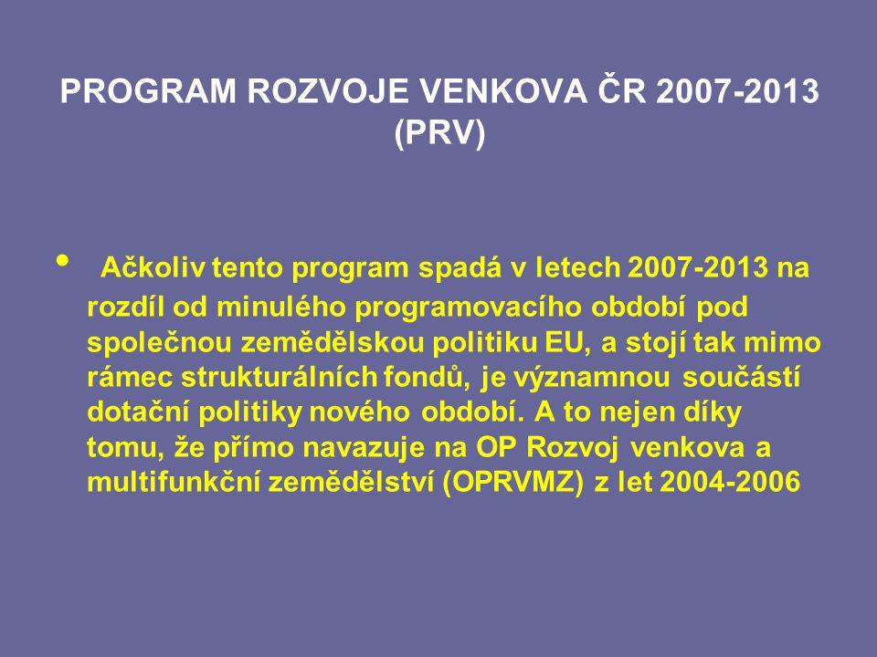 PROGRAM ROZVOJE VENKOVA ČR 2007-2013 (PRV) Ačkoliv tento program spadá v letech 2007-2013 na rozdíl od minulého programovacího období pod společnou zemědělskou politiku EU, a stojí tak mimo rámec strukturálních fondů, je významnou součástí dotační politiky nového období.