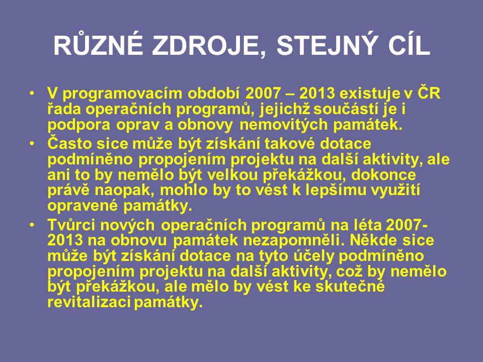 RŮZNÉ ZDROJE, STEJNÝ CÍL V programovacím období 2007 – 2013 existuje v ČR řada operačních programů, jejichž součástí je i podpora oprav a obnovy nemovitých památek.