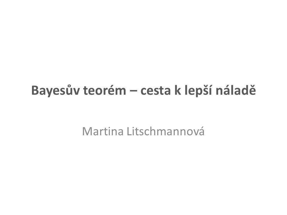 Bayesův teorém – cesta k lepší náladě Martina Litschmannová