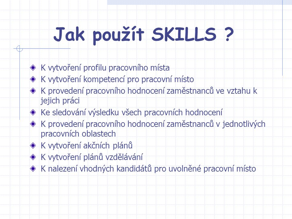 Jak použít SKILLS ? K vytvoření profilu pracovního místa K vytvoření kompetencí pro pracovní místo K provedení pracovního hodnocení zaměstnanců ve vzt