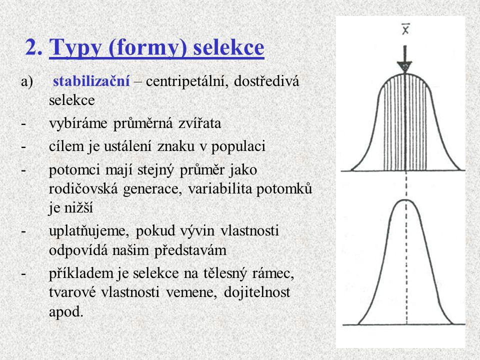 b) disruptivní – dvousměrná selekce -vybíráme zvířata s extrémními hodnotami vlastnosti, jak v kladném tak i v záporném směru, průměrní jedinci jsou vyřazováni -páření obou vybraných skupin probíhá odděleně - výsledkem je rozštěpení původní populace do dvou populací potomků s odlišnými průměry -tato forma selekce se uplatňuje především při experimentálních pokusech s laboratorními zvířaty -praktický příklad – vznik 2 hmotnostně odlišných plemen králíků, činčila malá a velká, z původně jednotného plemene
