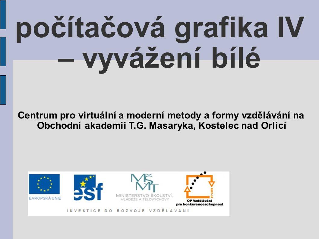počítačová grafika IV – vyvážení bílé Centrum pro virtuální a moderní metody a formy vzdělávání na Obchodní akademii T.G. Masaryka, Kostelec nad Orlic