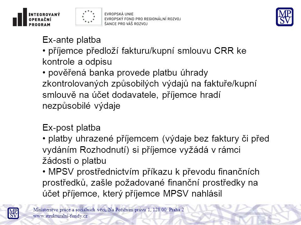 Ministerstvo práce a sociálních věcí, Na Poříčním právu 1, 128 00 Praha 2 www.strukturalni-fondy.cz Ex-ante platba příjemce předloží fakturu/kupní smlouvu CRR ke kontrole a odpisu pověřená banka provede platbu úhrady zkontrolovaných způsobilých výdajů na faktuře/kupní smlouvě na účet dodavatele, příjemce hradí nezpůsobilé výdaje Ex-post platba platby uhrazené příjemcem (výdaje bez faktury či před vydáním Rozhodnutí) si příjemce vyžádá v rámci žádosti o platbu MPSV prostřednictvím příkazu k převodu finančních prostředků, zašle požadované finanční prostředky na účet příjemce, který příjemce MPSV nahlásil