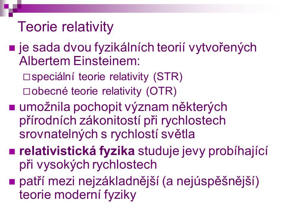 Teorie relativity je sada dvou fyzikálních teorií vytvořených Albertem Einsteinem:  speciální teorie relativity (STR)  obecné teorie relativity (OTR) umožnila pochopit význam některých přírodních zákonitostí při rychlostech srovnatelných s rychlostí světla relativistická fyzika studuje jevy probíhající při vysokých rychlostech patří mezi nejzákladnější (a nejúspěšnější) teorie moderní fyziky