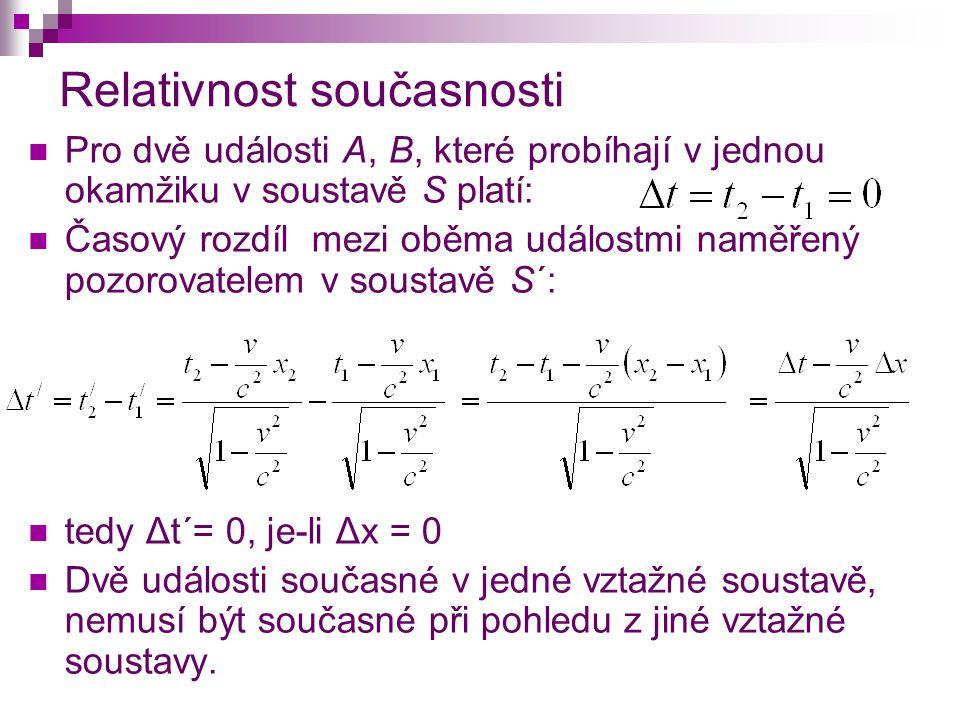 Relativnost současnosti Pro dvě události A, B, které probíhají v jednou okamžiku v soustavě S platí: Časový rozdíl mezi oběma událostmi naměřený pozorovatelem v soustavě S´: tedy Δt´= 0, je-li Δx = 0 Dvě události současné v jedné vztažné soustavě, nemusí být současné při pohledu z jiné vztažné soustavy.