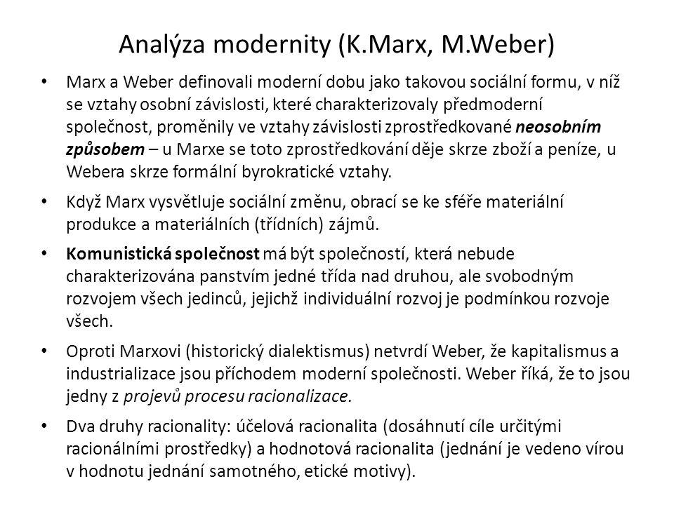 Analýza modernity (K.Marx, M.Weber) Marx a Weber definovali moderní dobu jako takovou sociální formu, v níž se vztahy osobní závislosti, které charakterizovaly předmoderní společnost, proměnily ve vztahy závislosti zprostředkované neosobním způsobem – u Marxe se toto zprostředkování děje skrze zboží a peníze, u Webera skrze formální byrokratické vztahy.
