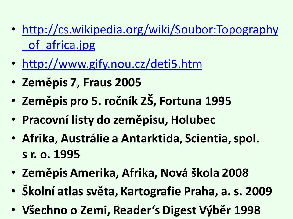 http://cs.wikipedia.org/wiki/Soubor:Topography _of_africa.jpg http://cs.wikipedia.org/wiki/Soubor:Topography _of_africa.jpg http://www.gify.nou.cz/deti5.htm Zeměpis 7, Fraus 2005 Zeměpis pro 5.