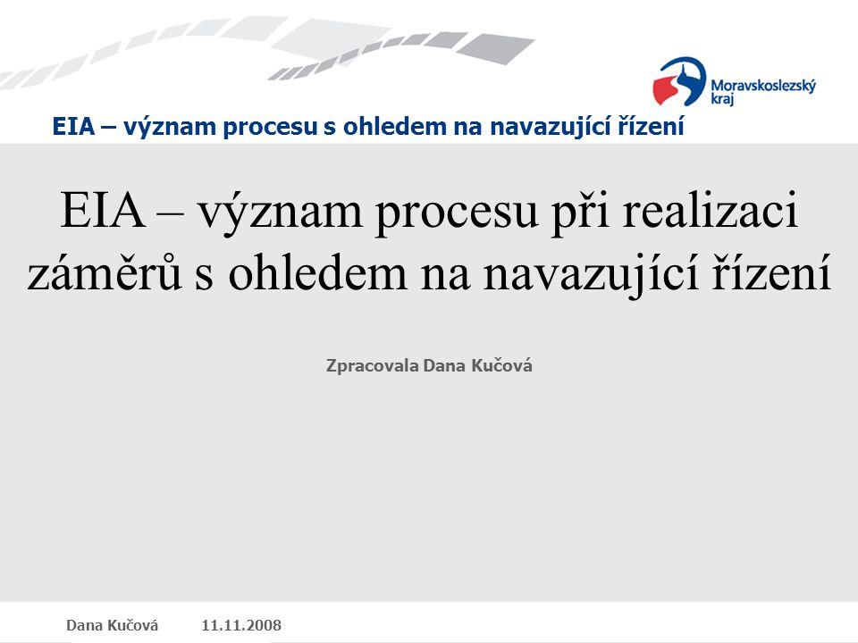 EIA – význam procesu s ohledem na navazující řízení Dana Kučová 11.11.2008 EIA – význam procesu při realizaci záměrů s ohledem na navazující řízení Zpracovala Dana Kučová