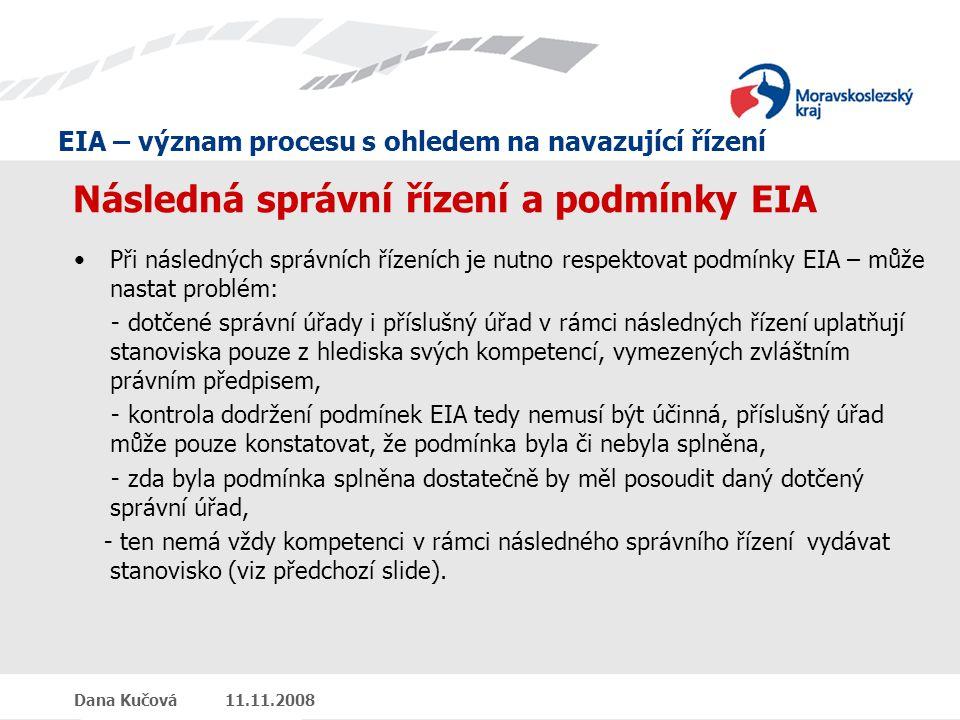 EIA – význam procesu s ohledem na navazující řízení Dana Kučová 11.11.2008 Následná správní řízení a podmínky EIA Při následných správních řízeních je nutno respektovat podmínky EIA – může nastat problém: - dotčené správní úřady i příslušný úřad v rámci následných řízení uplatňují stanoviska pouze z hlediska svých kompetencí, vymezených zvláštním právním předpisem, - kontrola dodržení podmínek EIA tedy nemusí být účinná, příslušný úřad může pouze konstatovat, že podmínka byla či nebyla splněna, - zda byla podmínka splněna dostatečně by měl posoudit daný dotčený správní úřad, - ten nemá vždy kompetenci v rámci následného správního řízení vydávat stanovisko (viz předchozí slide).