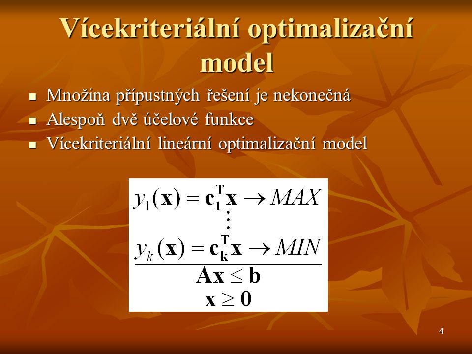4 Vícekriteriální optimalizační model Množina přípustných řešení je nekonečná Množina přípustných řešení je nekonečná Alespoň dvě účelové funkce Alesp