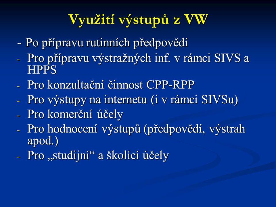 Využití výstupů z VW - Po přípravu rutinních předpovědí - Pro přípravu výstražných inf. v rámci SIVS a HPPS - Pro konzultační činnost CPP-RPP - Pro vý