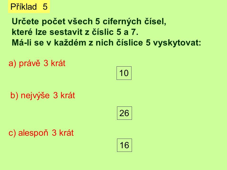 Příklad 5 Určete počet všech 5 ciferných čísel, které lze sestavit z číslic 5 a 7. Má-li se v každém z nich číslice 5 vyskytovat: a) právě 3 krát b) n