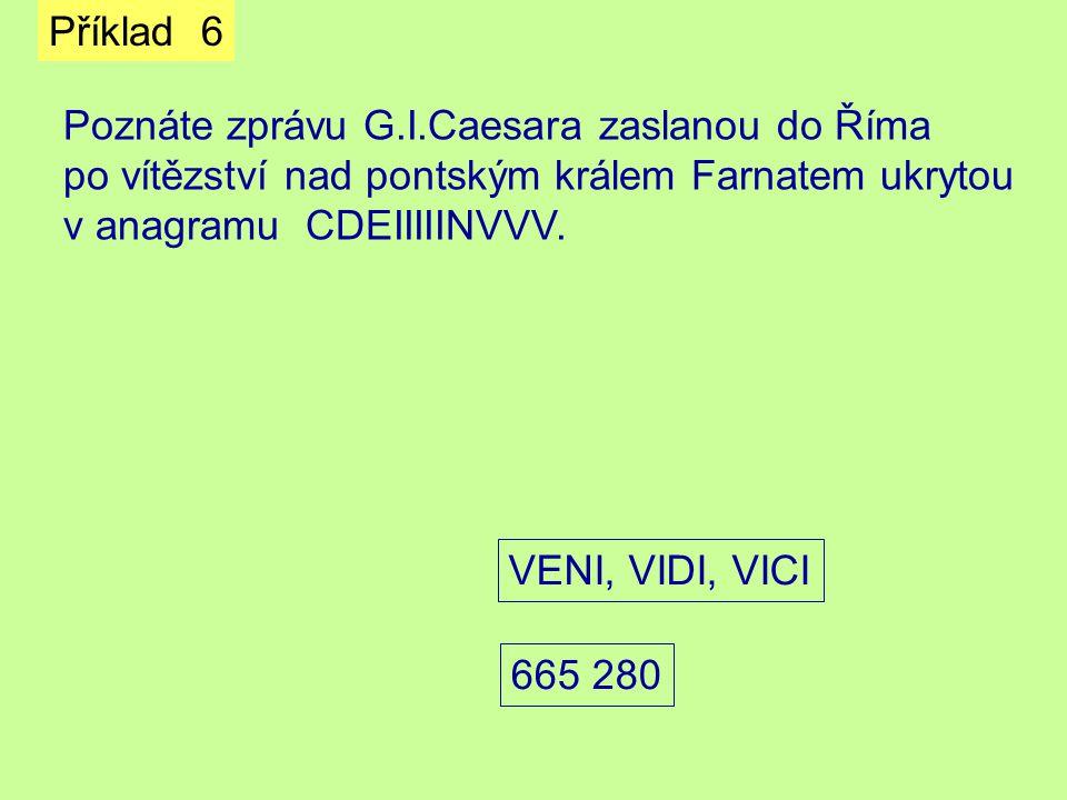 Příklad 6 Poznáte zprávu G.I.Caesara zaslanou do Říma po vítězství nad pontským králem Farnatem ukrytou v anagramu CDEIIIIINVVV. VENI, VIDI, VICI 665