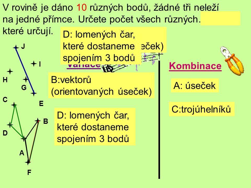 V rovině je dáno 10 různých bodů, žádné tři neleží na jedné přímce. Určete počet všech různých……., které určují. A B C D E F G H J I A: úseček Variace