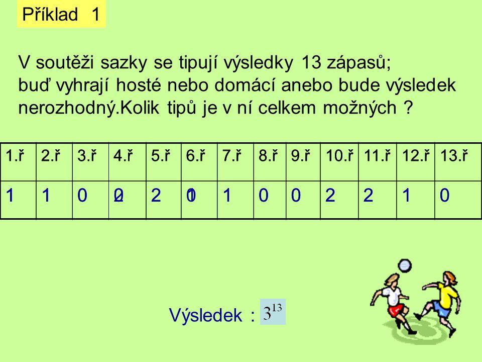 Příklad 1 V soutěži sazky se tipují výsledky 13 zápasů; buď vyhrají hosté nebo domácí anebo bude výsledek nerozhodný.Kolik tipů je v ní celkem možných