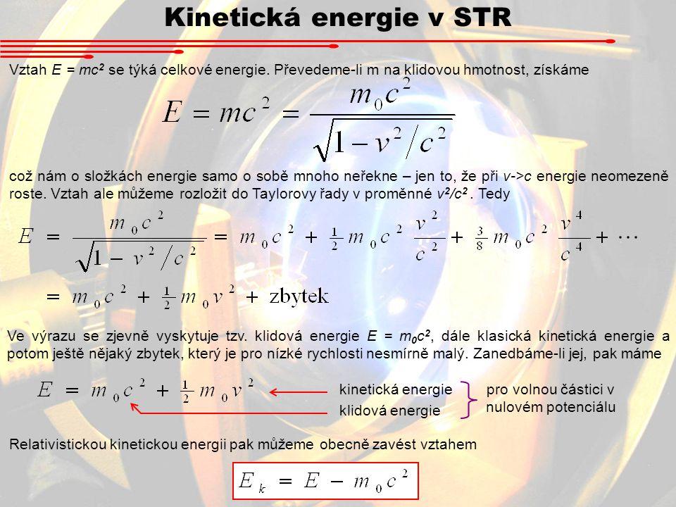 Kinetická energie v STR Vztah E = mc 2 se týká celkové energie. Převedeme-li m na klidovou hmotnost, získáme což nám o složkách energie samo o sobě mn