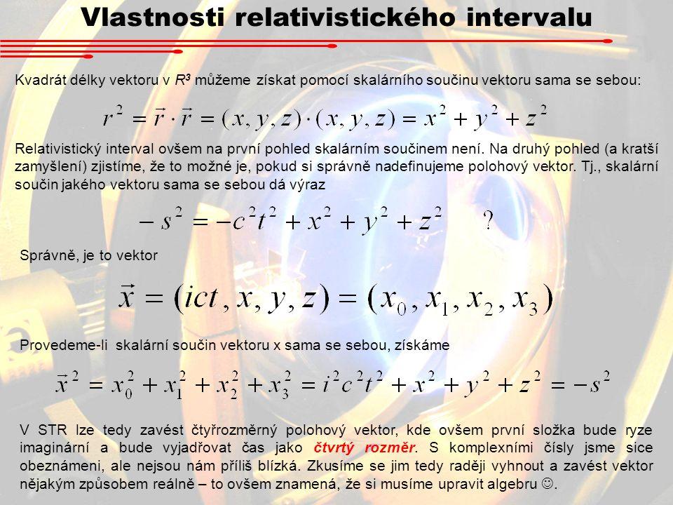 Vlastnosti relativistického intervalu Kvadrát délky vektoru v R 3 můžeme získat pomocí skalárního součinu vektoru sama se sebou: Relativistický interv