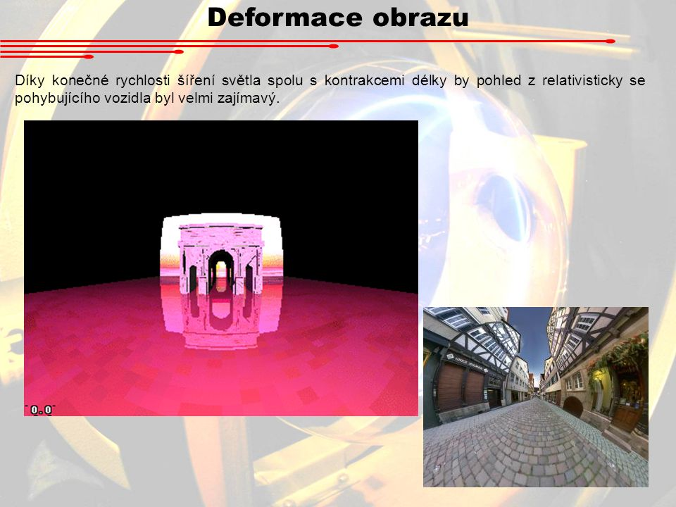 Deformace obrazu Díky konečné rychlosti šíření světla spolu s kontrakcemi délky by pohled z relativisticky se pohybujícího vozidla byl velmi zajímavý.