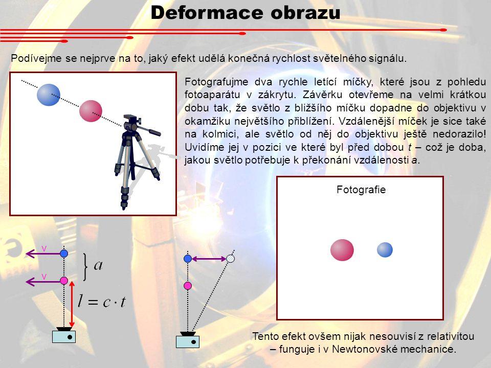 Deformace obrazu Podívejme se nejprve na to, jaký efekt udělá konečná rychlost světelného signálu. v v Fotografujme dva rychle letící míčky, které jso