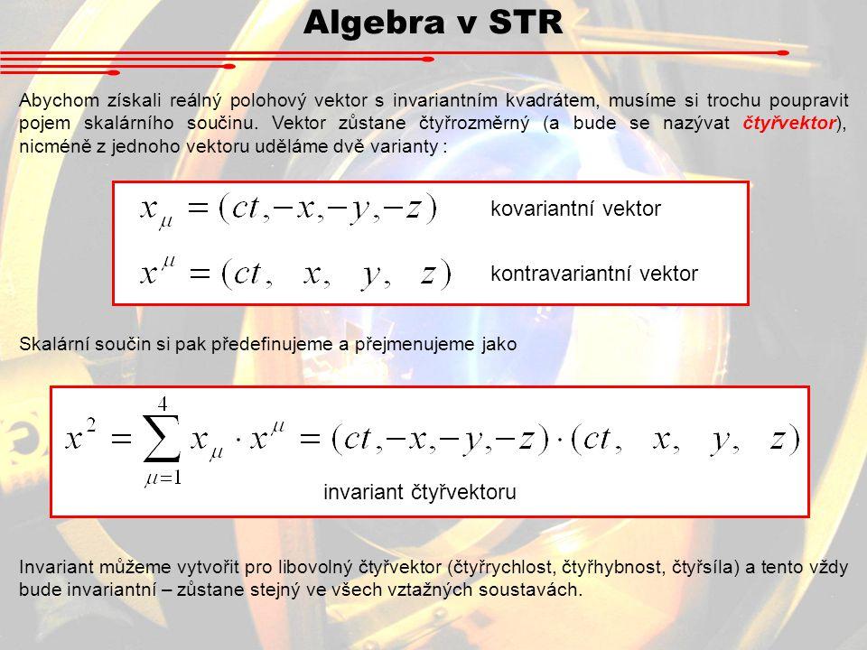 Algebra v STR Abychom neustále nemuseli vypisovat sumu (a součtů přes všechny čtyři souřadnice je v STR požehnaně), zavedl Einstein zjednodušení : Einsteinovo sumační pravidlo Pravidlo říká, že v každém součinovém výrazu sčítáme přes stejné řecké indexy, které jsou nahoře i dole (kontravariantní i kovariantní vektor).