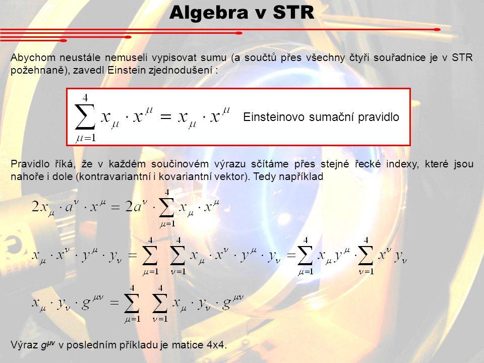 Algebra v STR Abychom neustále nemuseli vypisovat sumu (a součtů přes všechny čtyři souřadnice je v STR požehnaně), zavedl Einstein zjednodušení : Ein