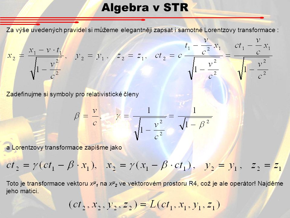 Algebra v STR Za výše uvedených pravidel si můžeme elegantněji zapsat i samotné Lorentzovy transformace : Zadefinujme si symboly pro relativistické čl
