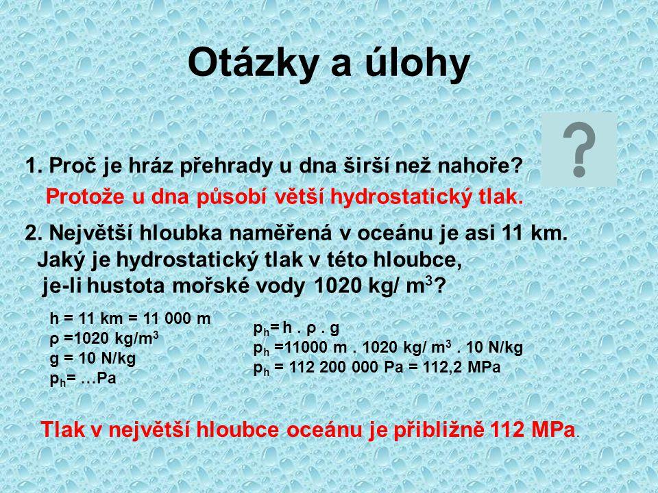 Otázky a úlohy 1. Proč je hráz přehrady u dna širší než nahoře? Protože u dna působí větší hydrostatický tlak. 2. Největší hloubka naměřená v oceánu j