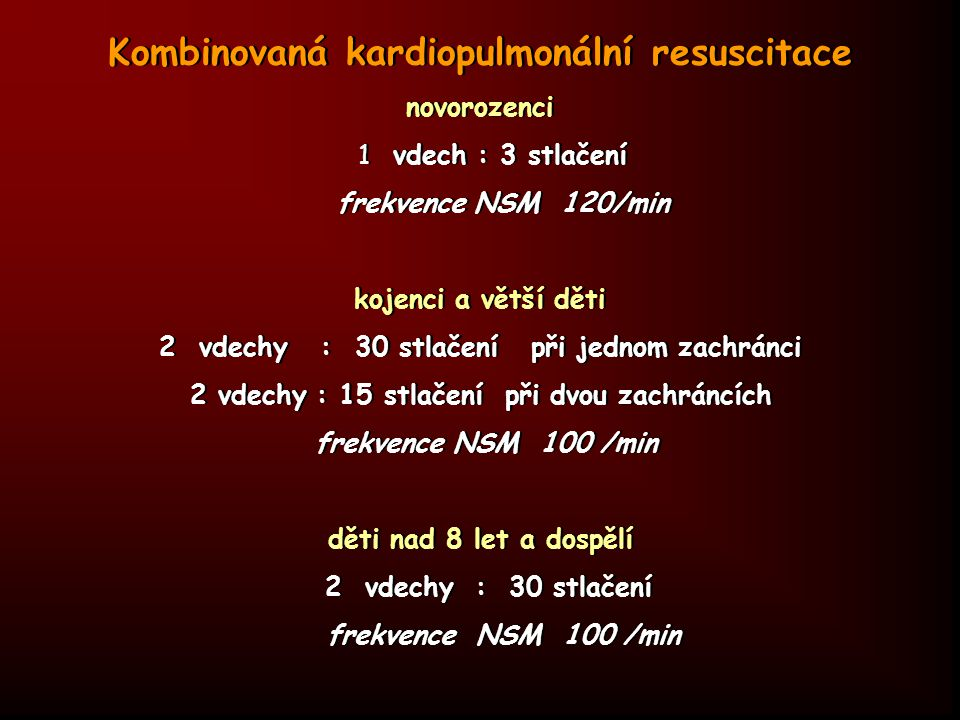 Kombinovaná kardiopulmonální resuscitace novorozenci 1 vdech : 3 stlačení frekvence NSM 120/min kojenci a větší děti 2 vdechy : 30 stlačení při jednom