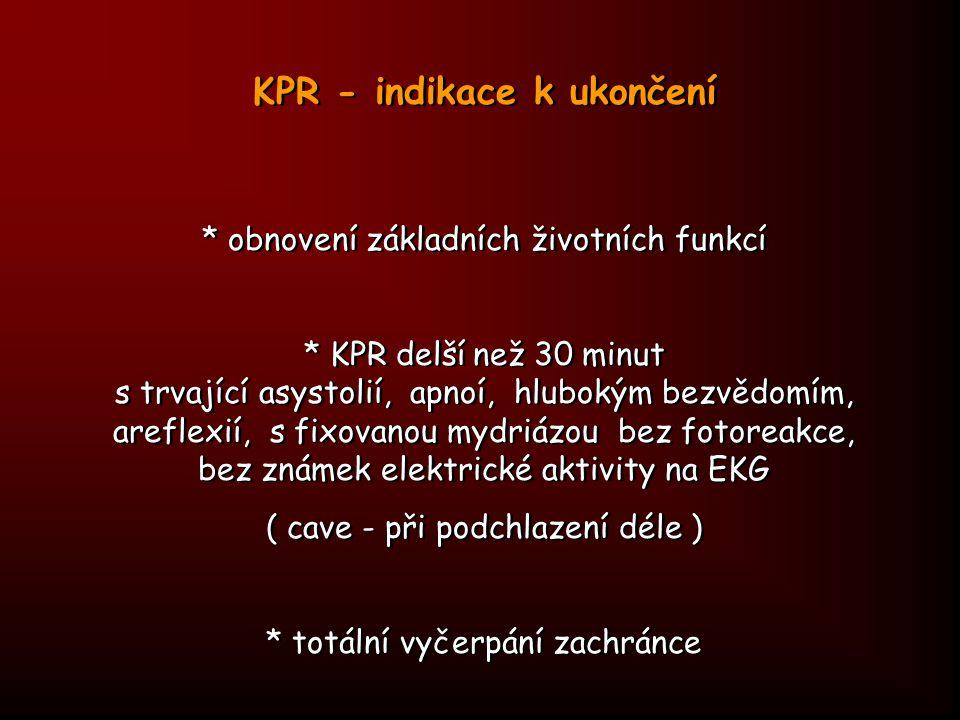 KPR - indikace k ukončení * obnovení základních životních funkcí * KPR delší než 30 minut s trvající asystolií, apnoí, hlubokým bezvědomím, areflexií,