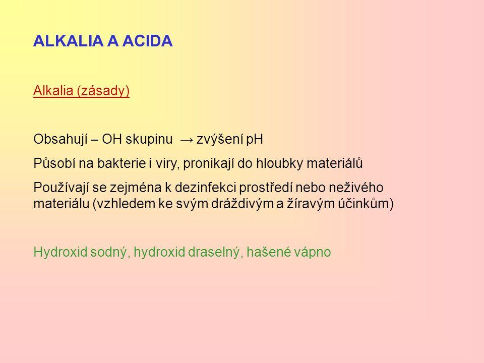 ALKALIA A ACIDA Alkalia (zásady) Obsahují – OH skupinu → zvýšení pH Působí na bakterie i viry, pronikají do hloubky materiálů Používají se zejména k d