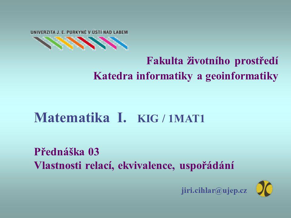 Fakulta životního prostředí Katedra informatiky a geoinformatiky Přednáška 03 Vlastnosti relací, ekvivalence, uspořádání jiri.cihlar@ujep.cz Matematik
