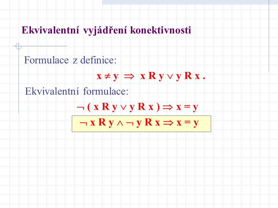 Ekvivalentní vyjádření konektivnosti Formulace z definice: x  y  x R y  y R x. Ekvivalentní formulace:  ( x R y  y R x )  x = y  x R y   y R