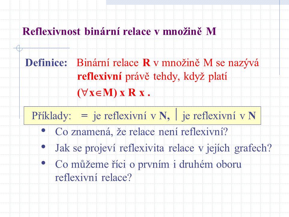 Reflexivnost binární relace v množině M Definice: Binární relace R v množině M se nazývá reflexivní právě tehdy, když platí (  x  M) x R x. Příklady