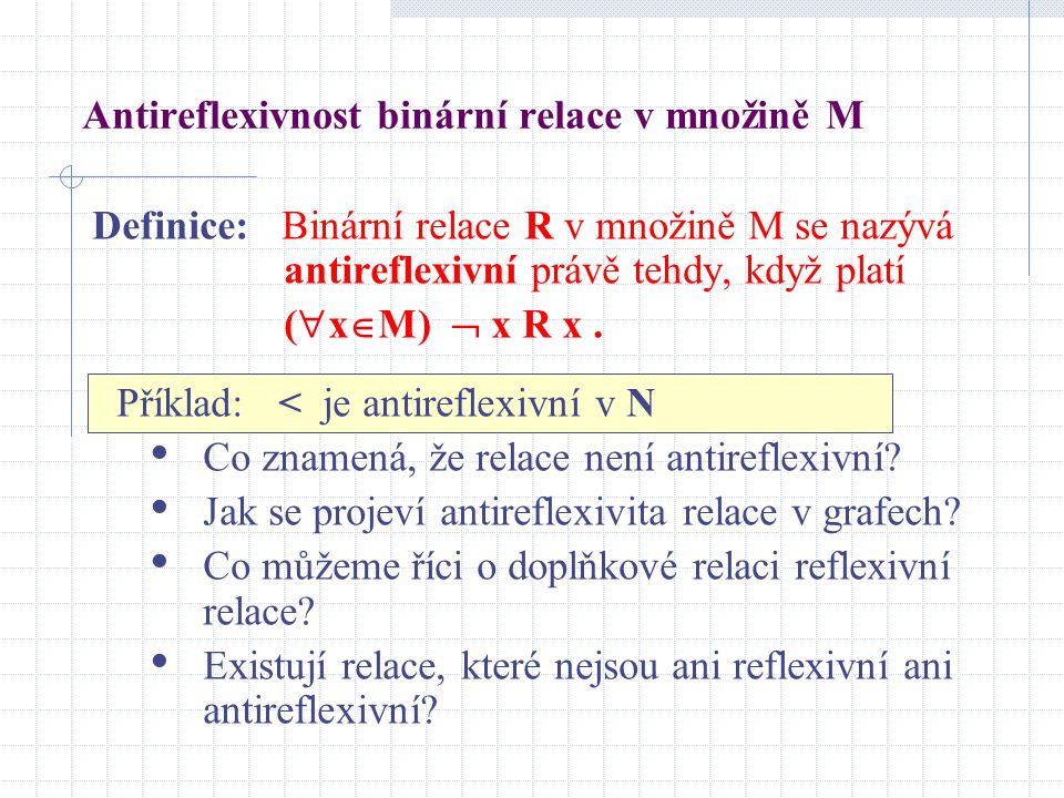 Antireflexivnost binární relace v množině M Definice: Binární relace R v množině M se nazývá antireflexivní právě tehdy, když platí (  x  M)  x R x