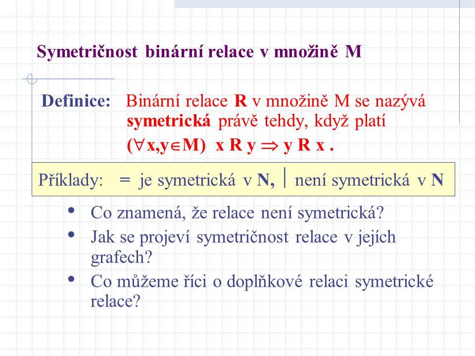 Symetričnost binární relace v množině M Definice: Binární relace R v množině M se nazývá symetrická právě tehdy, když platí (  x,y  M) x R y  y R x