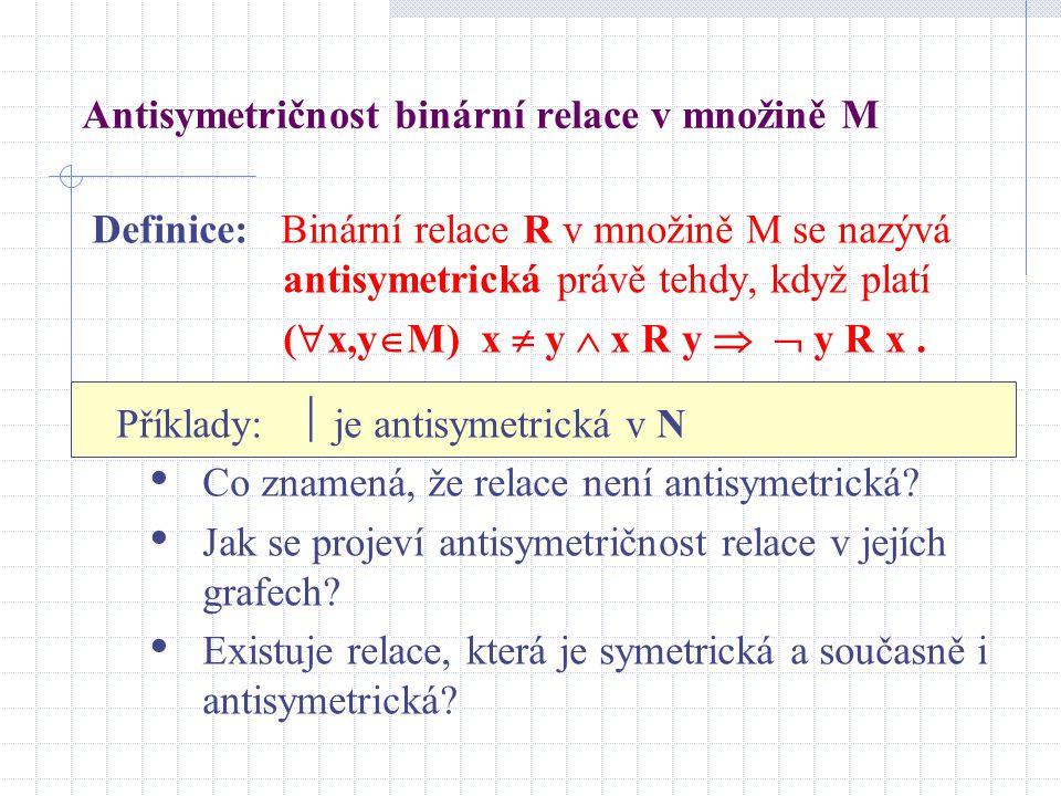 Antisymetričnost binární relace v množině M Definice: Binární relace R v množině M se nazývá antisymetrická právě tehdy, když platí (  x,y  M) x  y