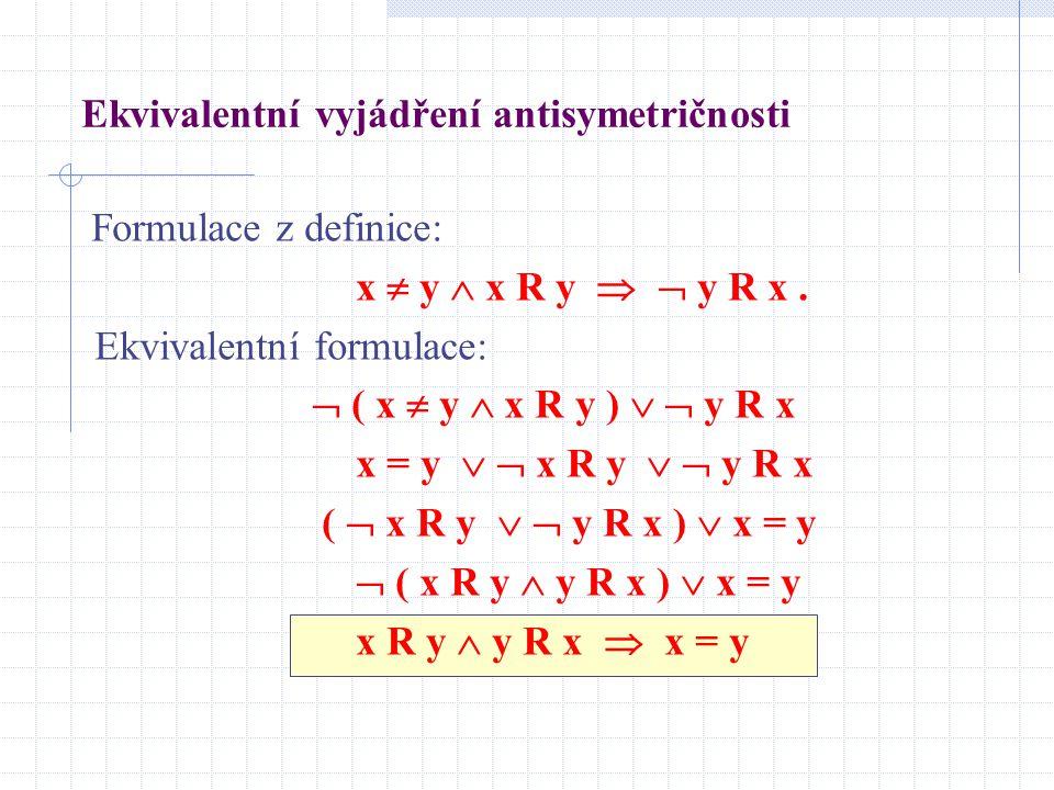 Ekvivalentní vyjádření antisymetričnosti Formulace z definice: x  y  x R y   y R x. Ekvivalentní formulace:  ( x  y  x R y )   y R x x = y 