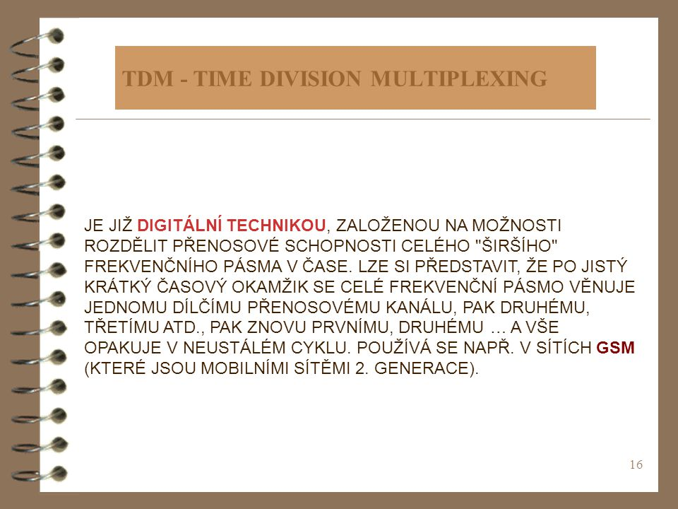16 TDM - TIME DIVISION MULTIPLEXING JE JIŽ DIGITÁLNÍ TECHNIKOU, ZALOŽENOU NA MOŽNOSTI ROZDĚLIT PŘENOSOVÉ SCHOPNOSTI CELÉHO