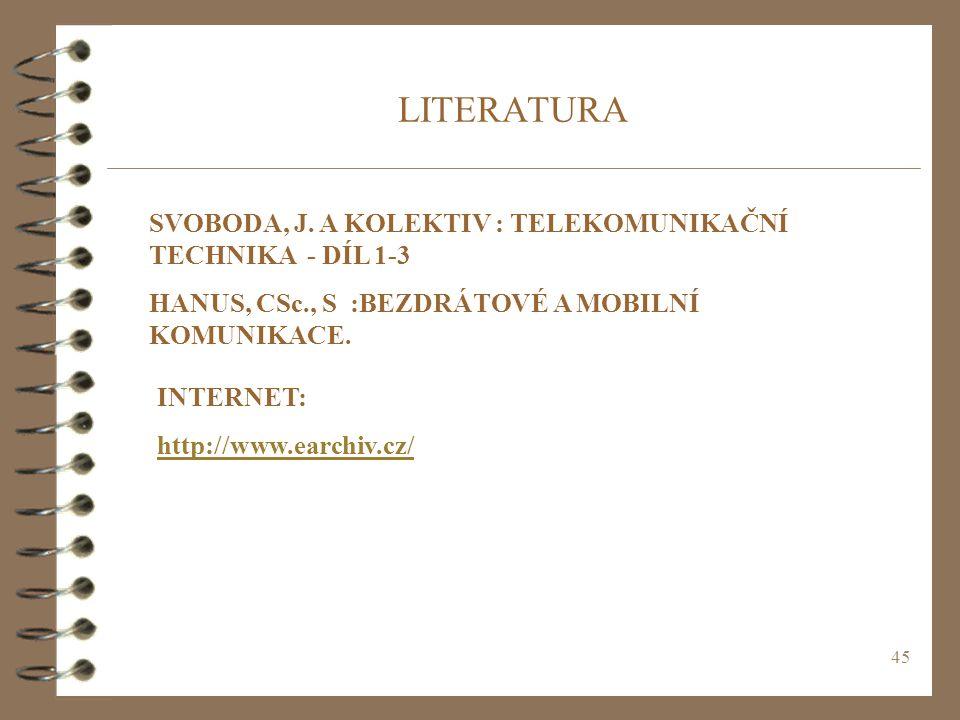 45 LITERATURA SVOBODA, J. A KOLEKTIV : TELEKOMUNIKAČNÍ TECHNIKA - DÍL 1-3 HANUS, CSc., S :BEZDRÁTOVÉ A MOBILNÍ KOMUNIKACE. INTERNET: http://www.earchi