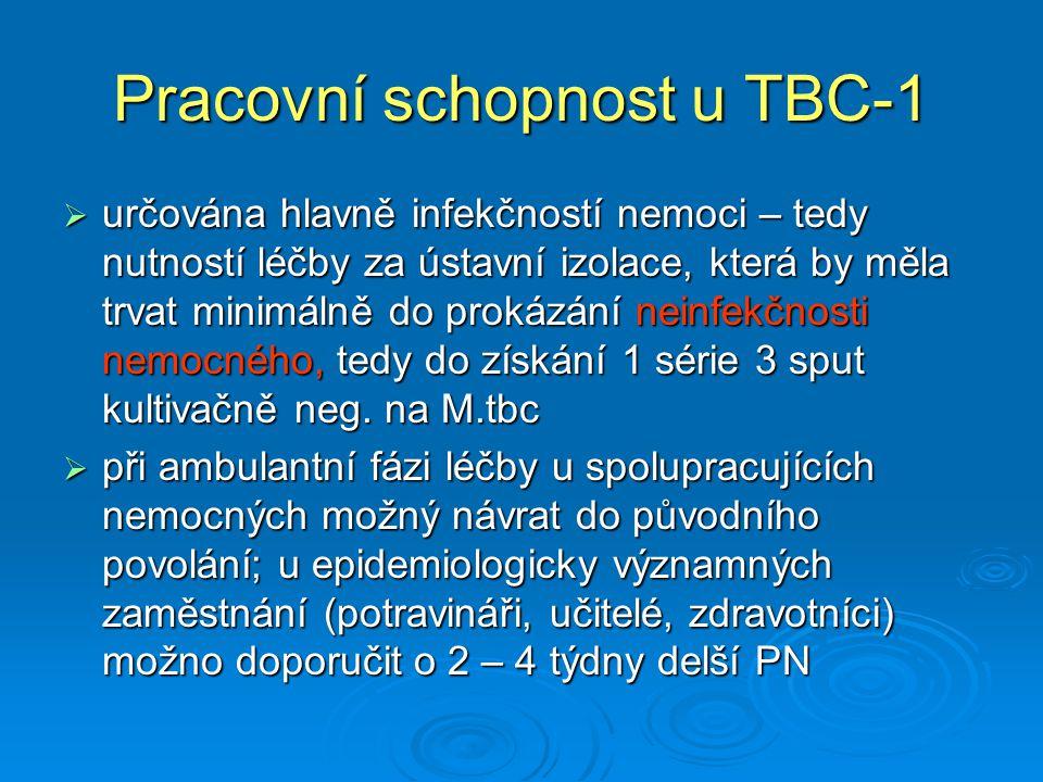Pracovní schopnost u TBC-1  určována hlavně infekčností nemoci – tedy nutností léčby za ústavní izolace, která by měla trvat minimálně do prokázání neinfekčnosti nemocného, tedy do získání 1 série 3 sput kultivačně neg.