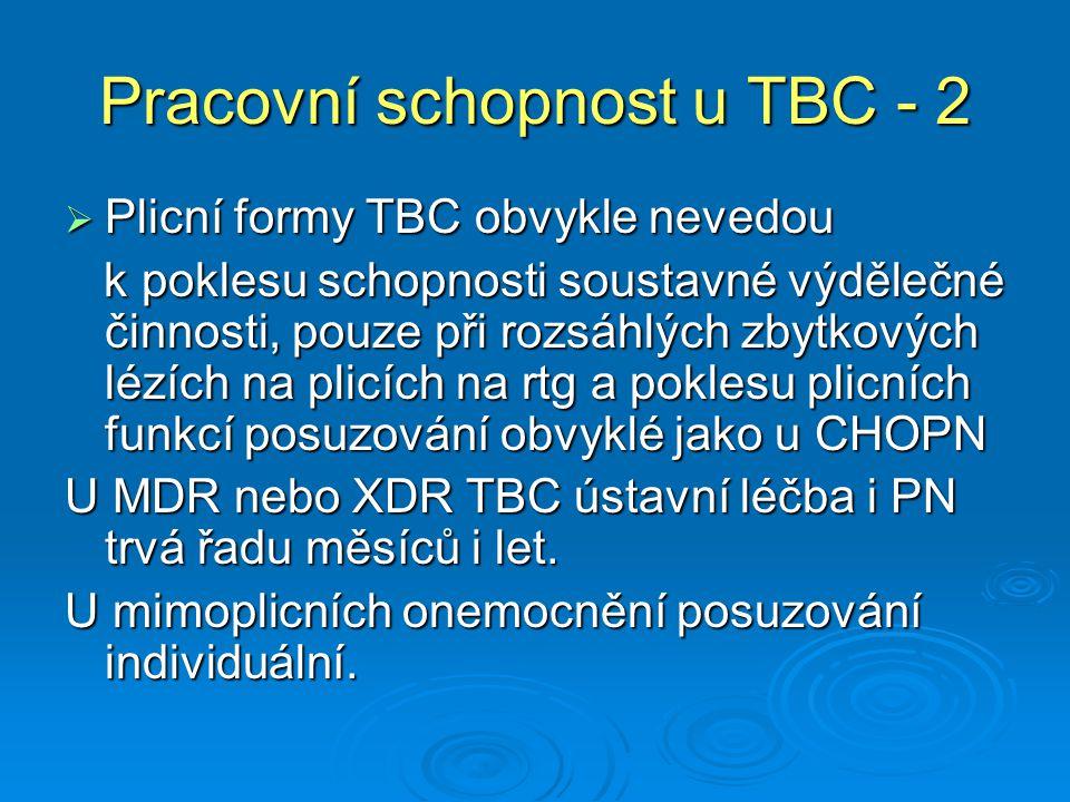 Pracovní schopnost u TBC - 2  Plicní formy TBC obvykle nevedou k poklesu schopnosti soustavné výdělečné činnosti, pouze při rozsáhlých zbytkových lézích na plicích na rtg a poklesu plicních funkcí posuzování obvyklé jako u CHOPN k poklesu schopnosti soustavné výdělečné činnosti, pouze při rozsáhlých zbytkových lézích na plicích na rtg a poklesu plicních funkcí posuzování obvyklé jako u CHOPN U MDR nebo XDR TBC ústavní léčba i PN trvá řadu měsíců i let.