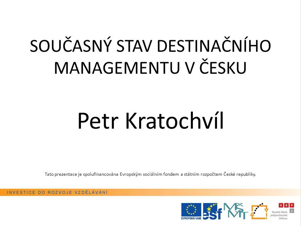 SOUČASNÝ STAV DESTINAČNÍHO MANAGEMENTU V ČESKU Petr Kratochvíl Tato prezentace je spolufinancována Evropským sociálním fondem a státním rozpočtem Česk