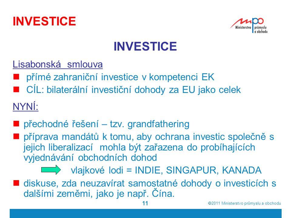  2011  Ministerstvo průmyslu a obchodu 11 INVESTICE Lisabonská smlouva přímé zahraniční investice v kompetenci EK CÍL: bilaterální investiční dohod