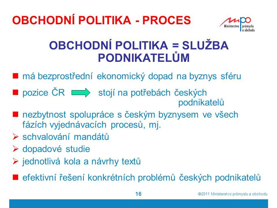  2011  Ministerstvo průmyslu a obchodu 16 OBCHODNÍ POLITIKA - PROCES OBCHODNÍ POLITIKA = SLUŽBA PODNIKATELŮM má bezprostřední ekonomický dopad na b