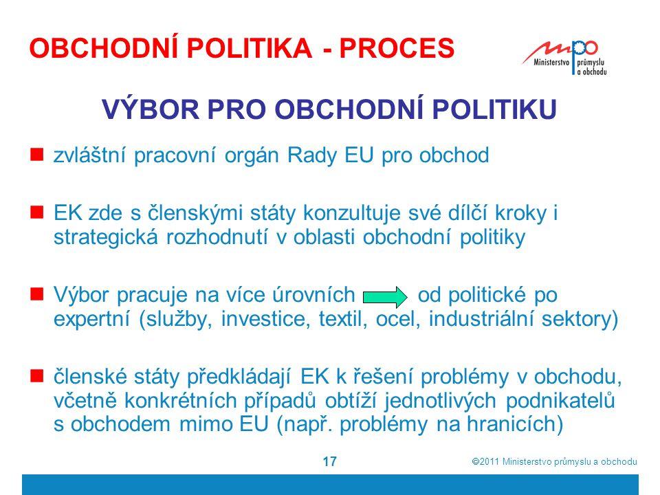  2011  Ministerstvo průmyslu a obchodu 17 OBCHODNÍ POLITIKA - PROCES VÝBOR PRO OBCHODNÍ POLITIKU zvláštní pracovní orgán Rady EU pro obchod EK zde