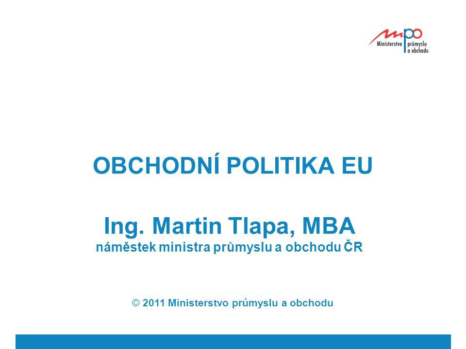 OBCHODNÍ POLITIKA EU Ing. Martin Tlapa, MBA náměstek ministra průmyslu a obchodu ČR © 2011 Ministerstvo průmyslu a obchodu