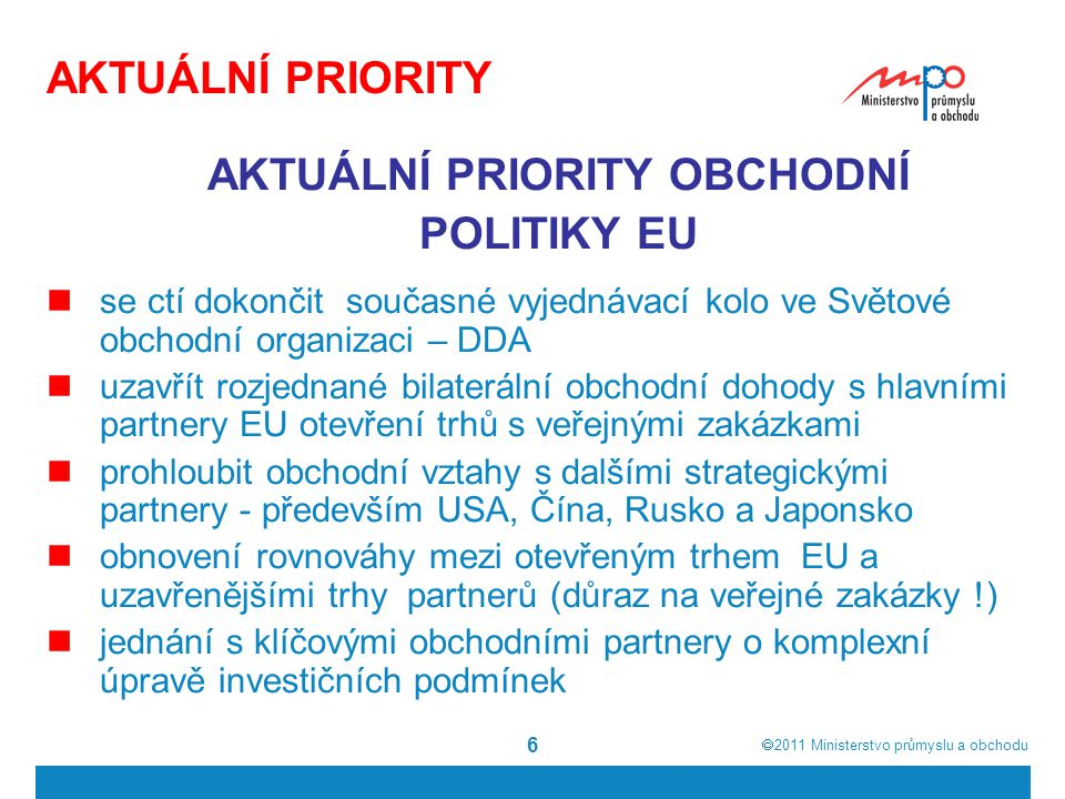  2011  Ministerstvo průmyslu a obchodu 6 AKTUÁLNÍ PRIORITY AKTUÁLNÍ PRIORITY OBCHODNÍ POLITIKY EU se ctí dokončit současné vyjednávací kolo ve Svět